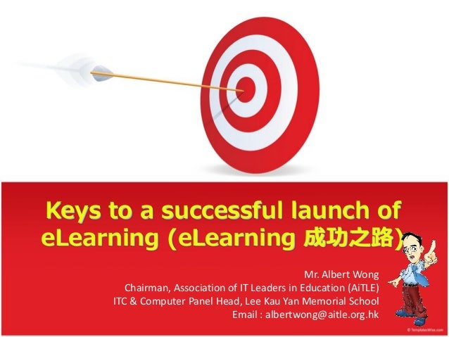 Keys to a successful launch of eLearning (eLearning 成功之路) Mr. Albert Wong Chairman, Association of IT Leaders in Education...