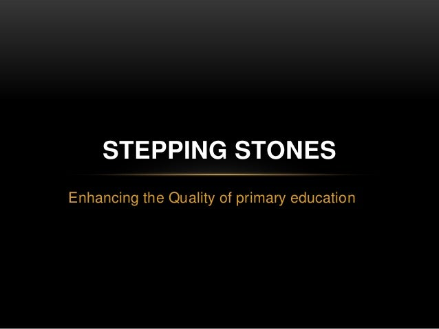 Enhancing the Quality of primary education STEPPING STONES