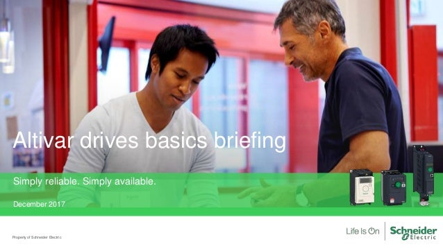 Altivar drives basics briefing Property of Schneider Electric Simply reliable. Simply available. December 2017