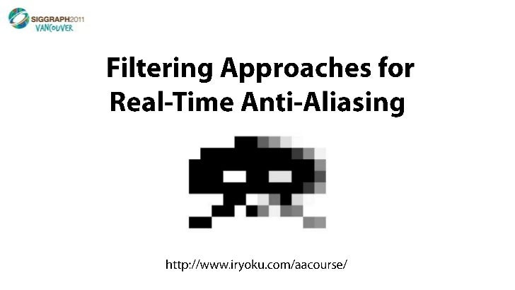 Filtering Approaches for Real-Time Anti-Aliasing <br />http://www.iryoku.com/aacourse/<br />