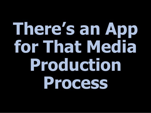 There's an App for That Media Production Process