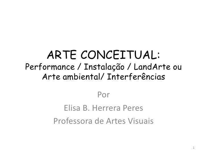 ARTE CONCEITUAL:Performance / Instalação / LandArte ou    Arte ambiental/ Interferências                   Por         Eli...