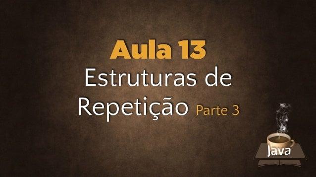 Estruturas de Repetição Parte 3 Aula 13