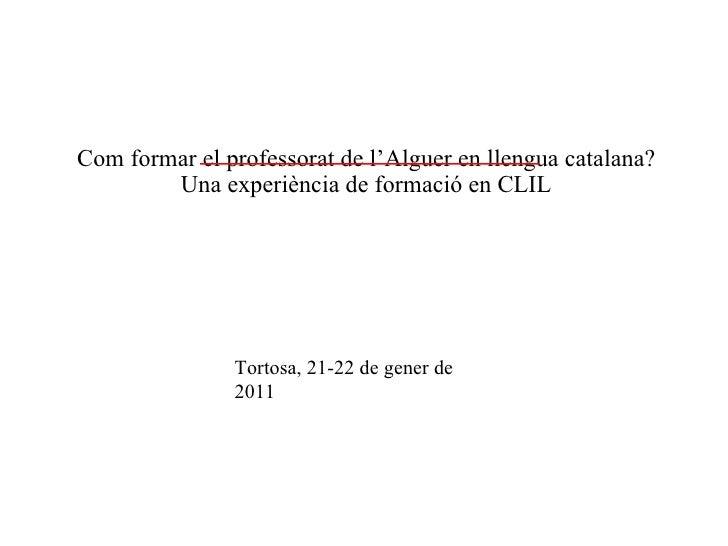 Com formar el professorat de l'Alguer en llengua catalana?  Una experiència  de formació en CLIL Tortosa, 21-22 de gener...