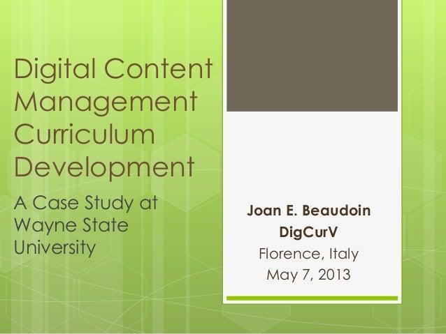 Digital ContentManagementCurriculumDevelopmentJoan E. BeaudoinDigCurVFlorence, ItalyMay 7, 2013A Case Study atWayne StateU...
