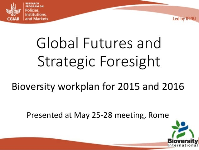 Global Futures and Strategic Foresight Bioversity workplan for 2015 and 2016 Presented at May 25-28 meeting, Rome