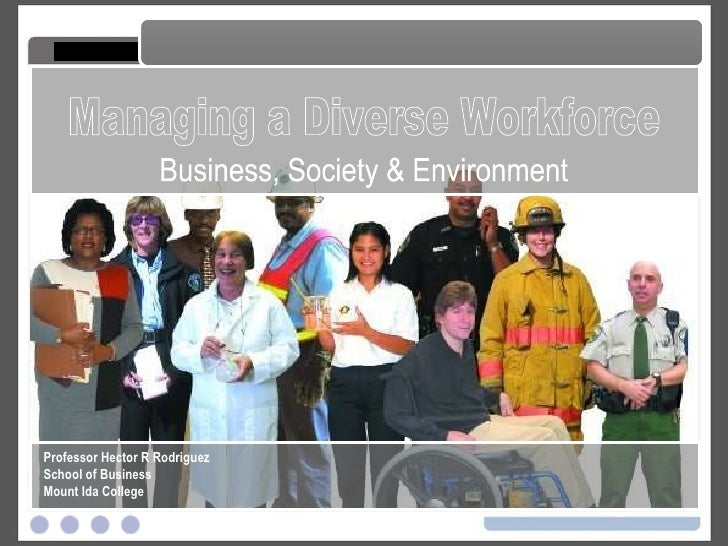 Managing a Diverse Workforce Managing a Diverse Workforce Professor Hector R Rodriguez School of Business Mount Ida Colleg...
