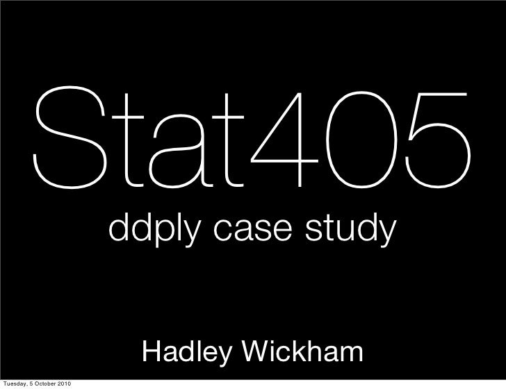 Stat405           ddply case study                              Hadley Wickham Tuesday, 5 October 2010