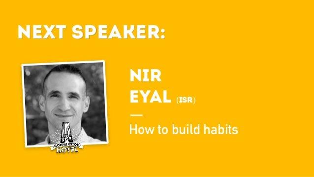 Next Speaker: NIR EYAL (ISR) How to build habits Next Speaker: