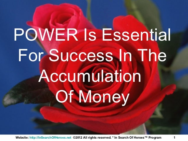 POWER Is EssentialFor Success In The  Accumulation     Of MoneyWebsite: http://InSearchOfHeroes.net ©2012 All rights reser...