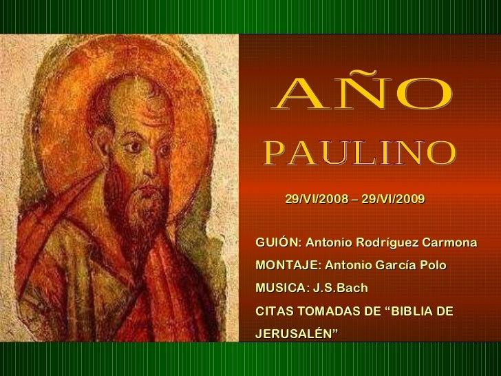 AÑO PAULINO 29/VI/2008 – 29/VI/2009 GUIÓN: Antonio Rodríguez Carmona  MONTAJE: Antonio García Polo MUSICA: J.S.Bach CITAS ...