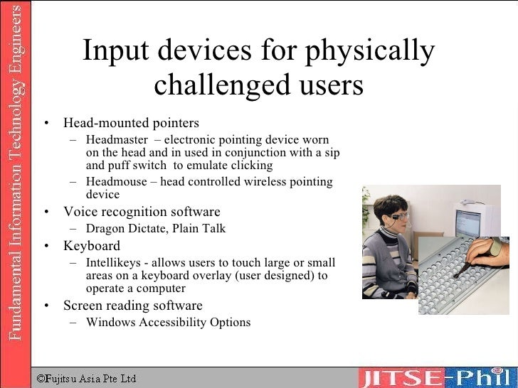 input and output devices for physically challenged users Devices for physically challenged users p 52 next hard disk what is input what is input •data – unprocessed  what are input devices what is an input device • any hardware component used to enter data, programs, commands, and user responses into a  • video camera whose output displays on a web page • also called a cam.