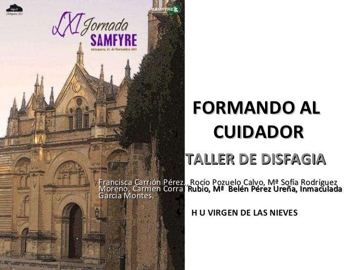 FORMANDO AL  CUIDADOR  TALLER DE DISFAGIA Francisca Carrión Pérez,,  Rocío Pozuelo Calvo, Mª Sofía Rodríguez  Moreno, Carm...