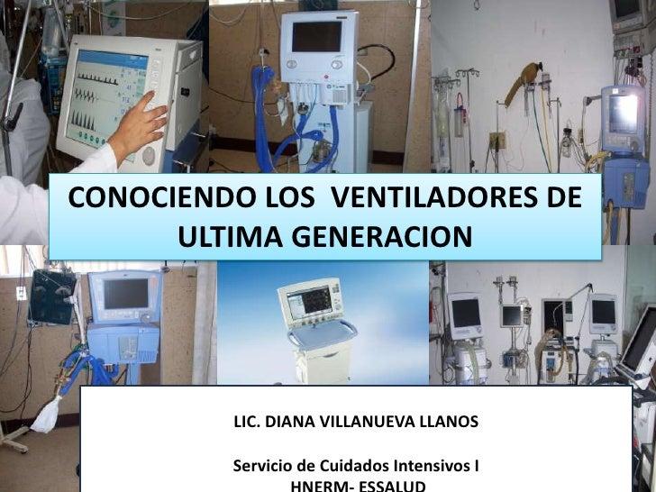 CONOCIENDO LOS  VENTILADORES DE ULTIMA GENERACION<br />LIC. DIANA VILLANUEVA LLANOS<br />Servicio de Cuidados Intensivos I...