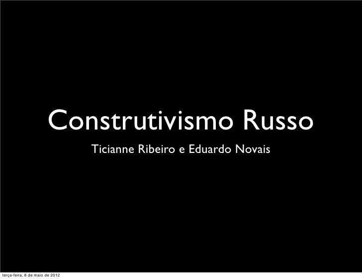Construtivismo Russo                                 Ticianne Ribeiro e Eduardo Novaisterça-feira, 8 de maio de 2012
