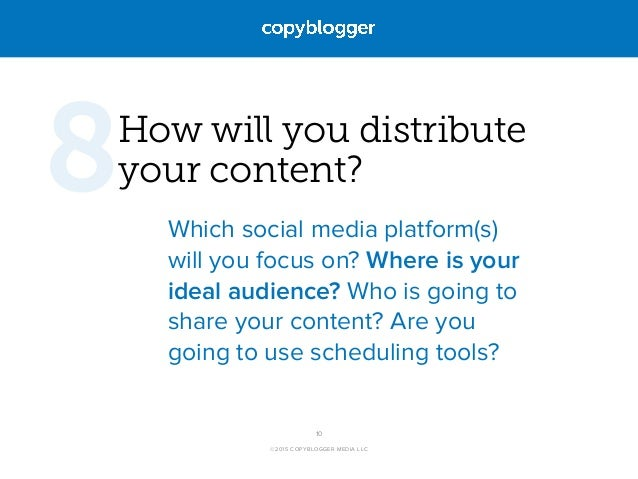 ©2015 COPYBLOGGER MEDIA LLC How will you distribute  your content? Which social media platform(s) will you focus on? Wher...