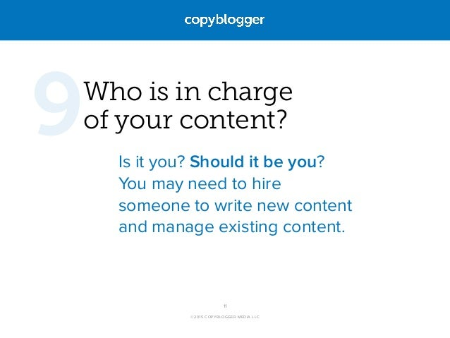 ©2015 COPYBLOGGER MEDIA LLC Who is in charge  of your content? Is it you? Should it be you?  You may need to hire someon...