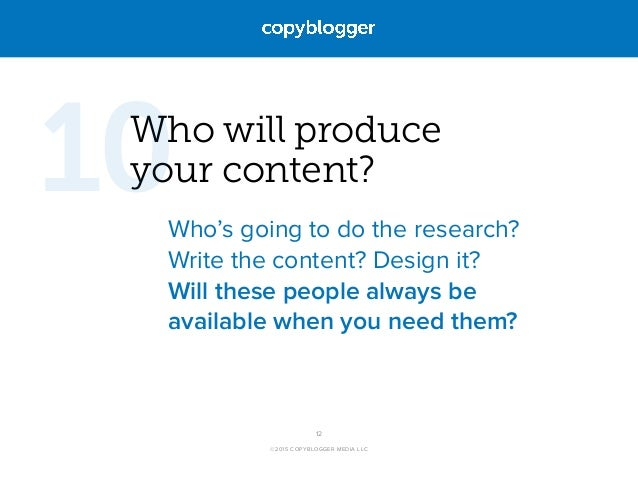 ©2015 COPYBLOGGER MEDIA LLC Who will produce  your content? Who's going to do the research? Write the content? Design it?...