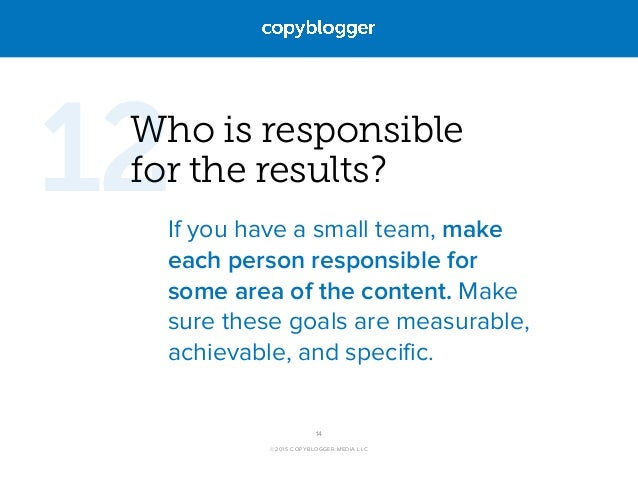 ©2015 COPYBLOGGER MEDIA LLC Who is responsible  for the results? If you have a small team, make each person responsible f...