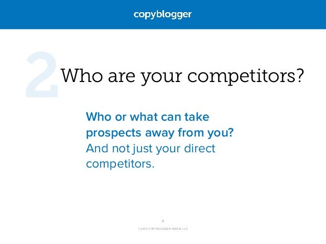 ©2015 COPYBLOGGER MEDIA LLC Who are your competitors? Who or what can take prospects away from you? And not just your dire...