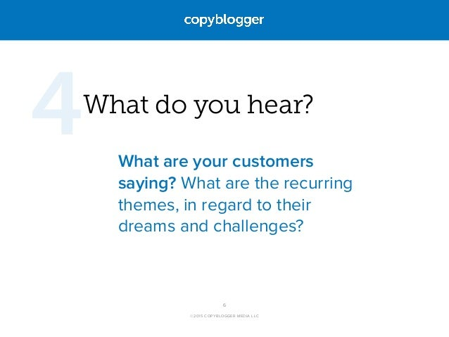 ©2015 COPYBLOGGER MEDIA LLC What do you hear? What are your customers saying? What are the recurring themes, in regard to ...