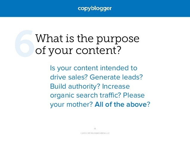 ©2015 COPYBLOGGER MEDIA LLC What is the purpose  of your content? Is your content intended to drive sales? Generate leads...