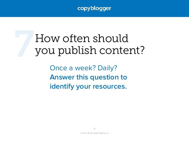 ©2015 COPYBLOGGER MEDIA LLC How often should  you publish content? Once a week? Daily? Answer this question to identify y...