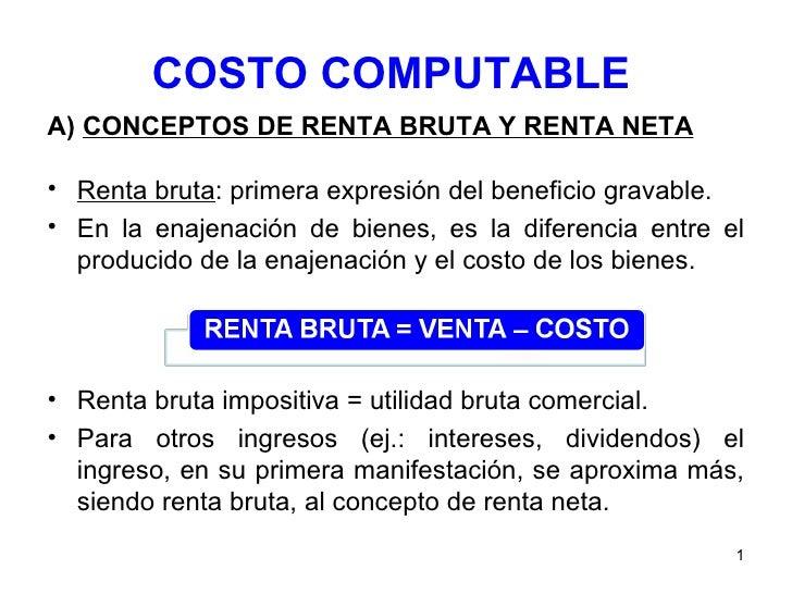 COSTO COMPUTABLE <ul><li>A)  CONCEPTOS DE RENTA BRUTA Y RENTA NETA </li></ul><ul><li>Renta bruta : primera expresión del b...