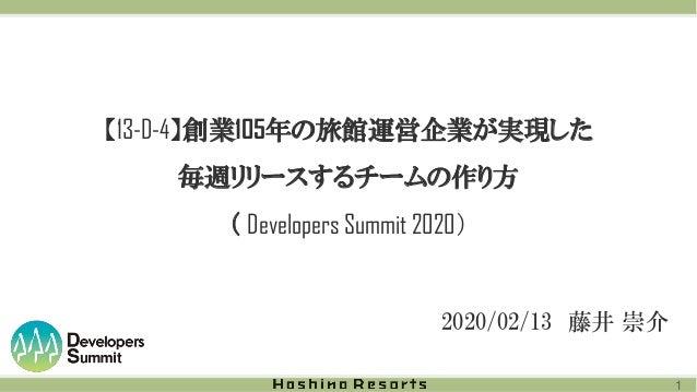 【13-D-4】創業105年の旅館運営企業が実現した 毎週リリースするチームの作り方 ( Developers Summit 2020) 2020/02/13 藤井 崇介 1