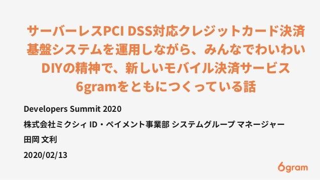 サーバーレスPCI DSS対応クレジットカード決済 基盤システムを運⽤しながら、みんなでわいわい DIYの精神で、新しいモバイル決済サービス 6gramをともにつくっている話 Developers Summit 2020 株式会社ミクシィ ID...