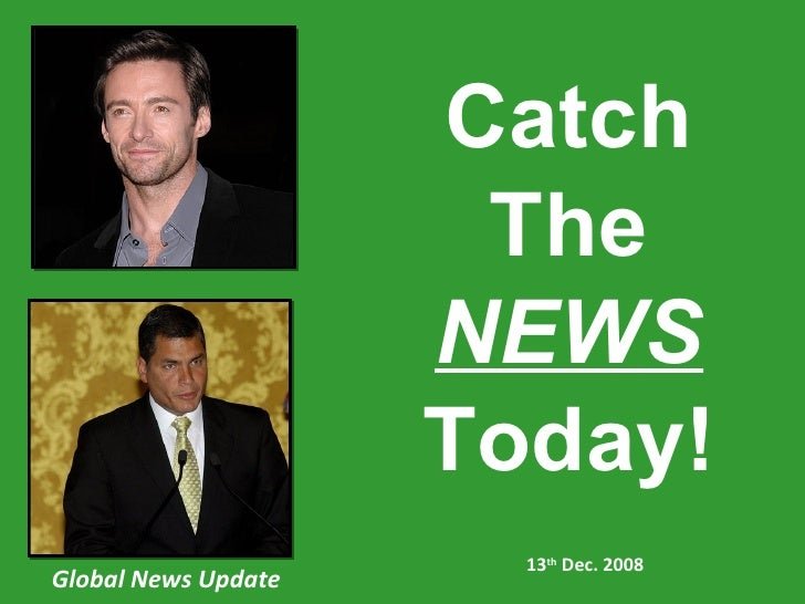 Global News Update 13 th  Dec. 2008 Catch The NEWS Today!