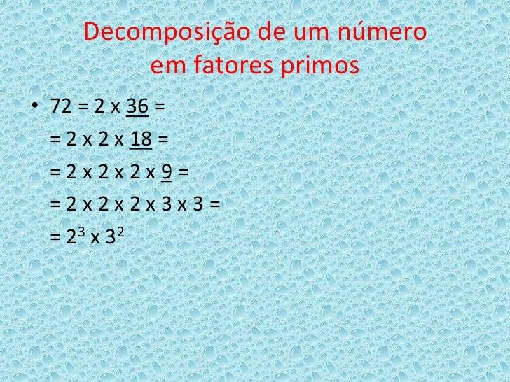 Decomposição de um número        em fatores primos• 72 = 2 x 36 =  = 2 x 2 x 18 =  =2x2x2x9=  =2x2x2x3x3=  = 23 x 32