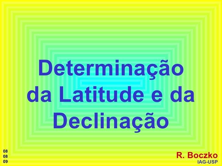 Determinação da Latitude e da Declinação R. Boczko IAG-USP 08 08 09