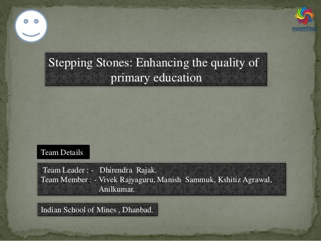 Stepping Stones: Enhancing the quality of primary education Team Leader : - Dhirendra Rajak. Team Member : - Vivek Rajyagu...