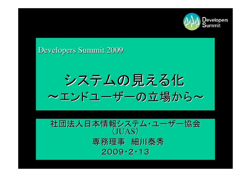 Developers Summit 2009         システムの見える化   ~エンドユーザーの立場から~    社団法人日本情報システム・ユーザー協会            (JUAS)         専務理事 細川泰秀      ...
