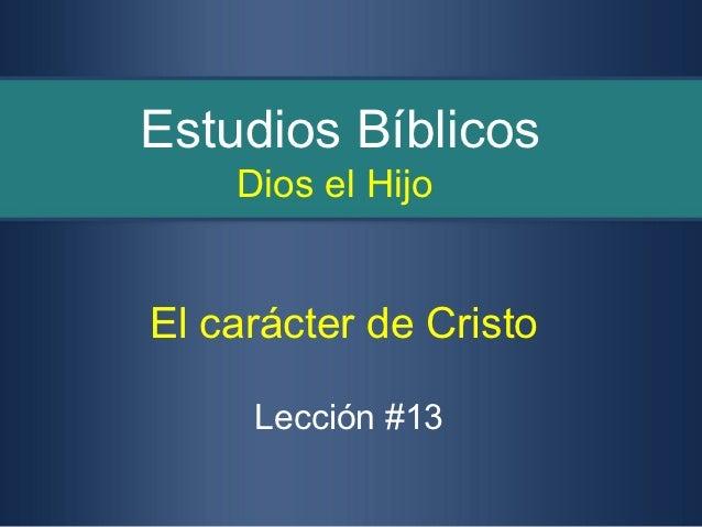 Estudios Bíblicos    Dios el HijoEl carácter de Cristo     Lección #13