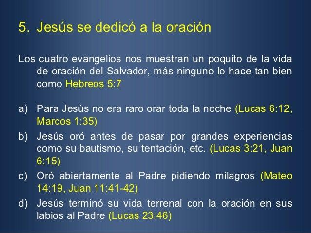 5. Jesús se dedicó a la oraciónLos cuatro evangelios nos muestran un poquito de la vida   de oración del Salvador, más nin...