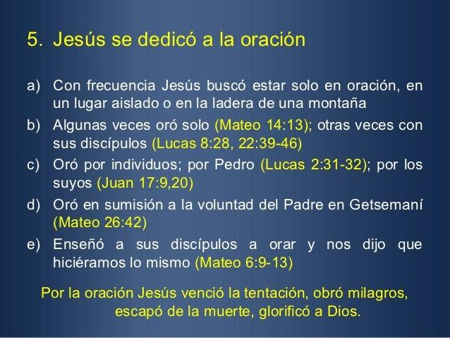 5. Jesús se dedicó a la oracióna) Con frecuencia Jesús buscó estar solo en oración, en   un lugar aislado o en la ladera d...