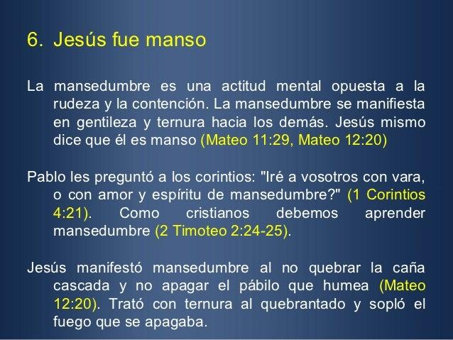 6. Jesús fue mansoLa mansedumbre es una actitud mental opuesta a la   rudeza y la contención. La mansedumbre se manifiesta...