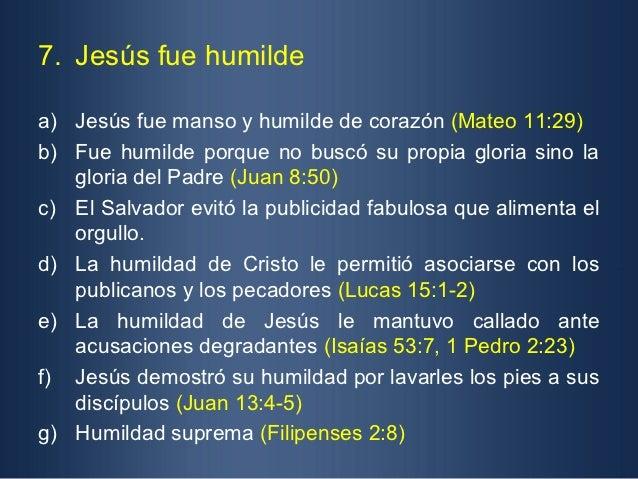 7. Jesús fue humildea) Jesús fue manso y humilde de corazón (Mateo 11:29)b) Fue humilde porque no buscó su propia gloria s...