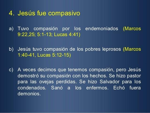 4. Jesús fue compasivoa) Tuvo compasión por los endemoniados (Marcos   9:22,25; 5:1-13; Lucas 4:41)b) Jesús tuvo compasión...
