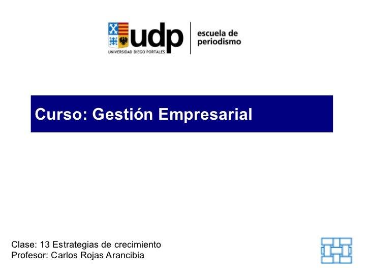 Curso: Gestión Empresarial Clase: 13 Estrategias de crecimiento Profesor: Carlos Rojas Arancibia