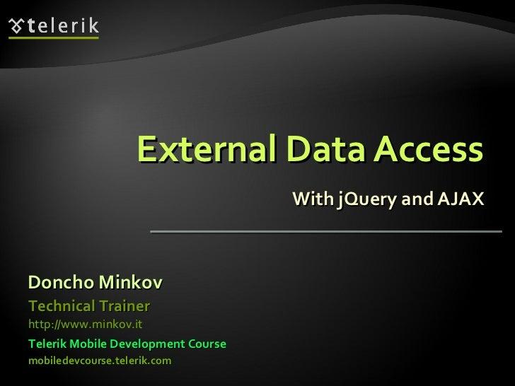 External Data Access With jQuery and AJAX Doncho Minkov Telerik Mobile Development Course mobiledevcourse.telerik.com Tech...