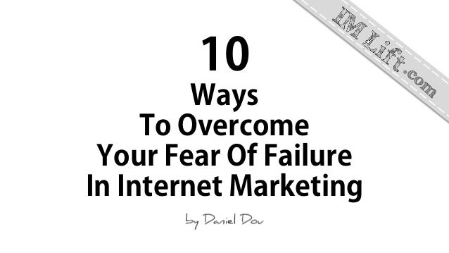 10 Ways To Overcome Your Fear Of Failure In Internet Marketing