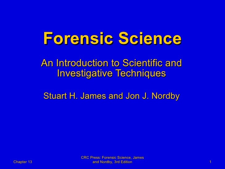 Forensic Science An Introduction to Scientific and Investigative Techniques Stuart H. James and Jon J. Nordby Chapter 13 C...