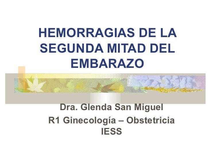HEMORRAGIAS DE LASEGUNDA MITAD DEL   EMBARAZO   Dra. Glenda San Miguel R1 Ginecología – Obstetricia            IESS