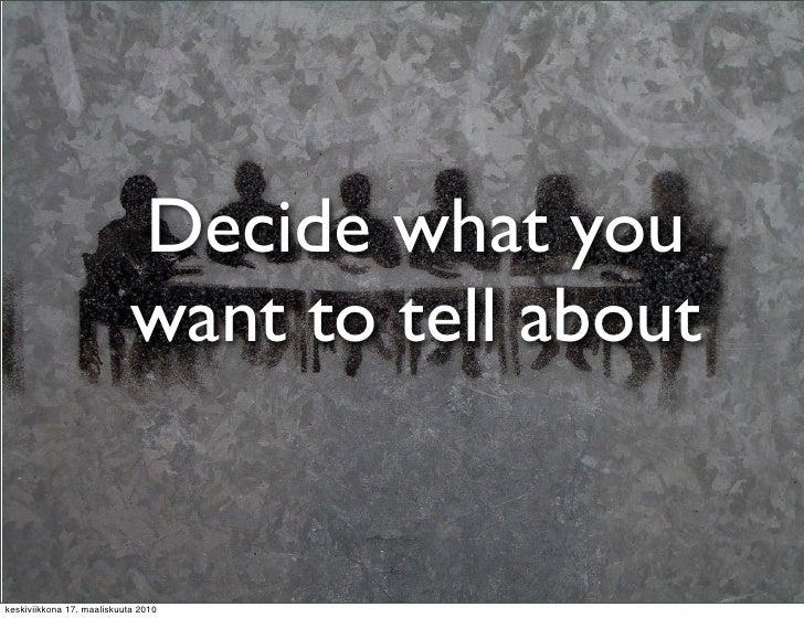 Decide what you                             want to tell about   keskiviikkona 17. maaliskuuta 2010