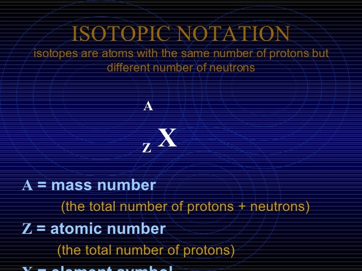ISOTOPIC NOTATION isotopes are atoms with the same number of protons but different number of neutrons <ul><li>A </li></ul>...