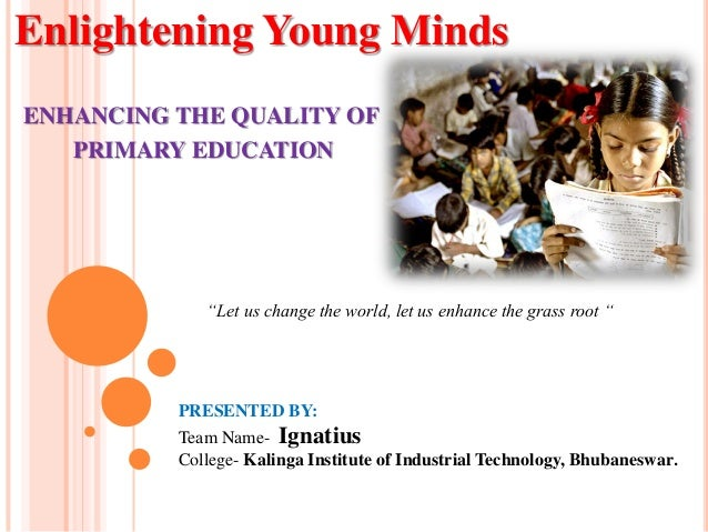 Enlightening Young Minds ENHANCING THE QUALITY OF PRIMARY EDUCATION PRESENTED BY: Team Name- Ignatius College- Kalinga Ins...