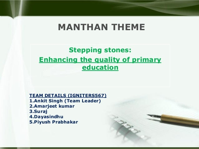MANTHAN THEME Stepping stones: Enhancing the quality of primary education TEAM DETAILS (IGNITERS567) 1.Ankit Singh (Team L...